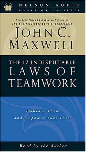 The 17 Indisputable Laws Of Teamwork Embrace Them And Empower Your Team by John C. Maxwell