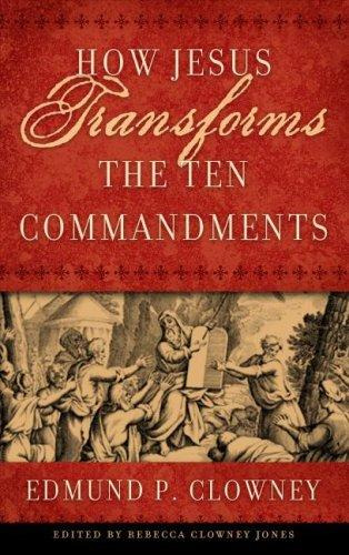 How Jesus Transforms the Ten Commandments by Clowney, Edmund P.
